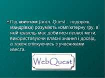 Під квестом (англ. Quest – подорож, мандрівка) розуміють комп'ютерну гру, в я...
