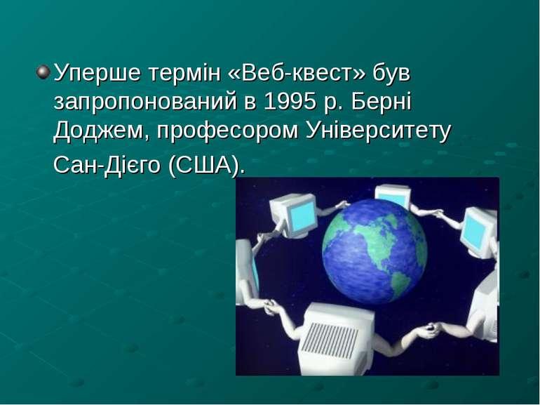 Уперше термін «Веб-квест» був запропонований в 1995 р. Берні Доджем, професор...