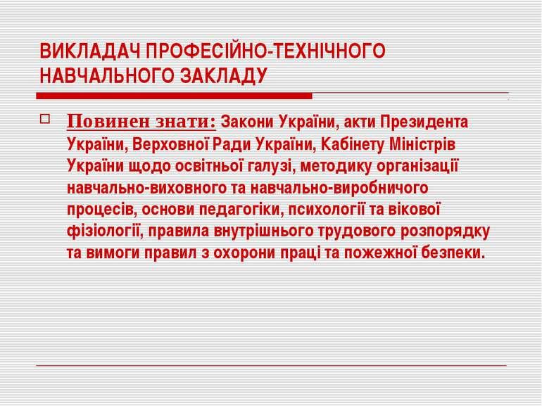 ВИКЛАДАЧ ПРОФЕСІЙНО-ТЕХНІЧНОГО НАВЧАЛЬНОГО ЗАКЛАДУ Повинен знати: Закони Укра...