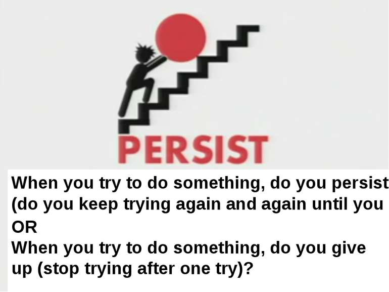 When you try to do something, do you persist (do you keep trying again and ag...