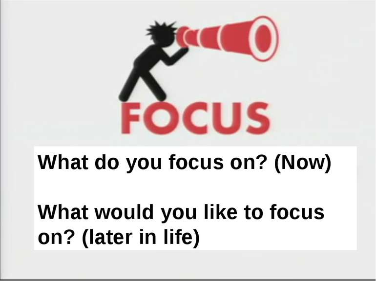 What do you focus on? (Now) What would you like to focus on? (later in life) ...