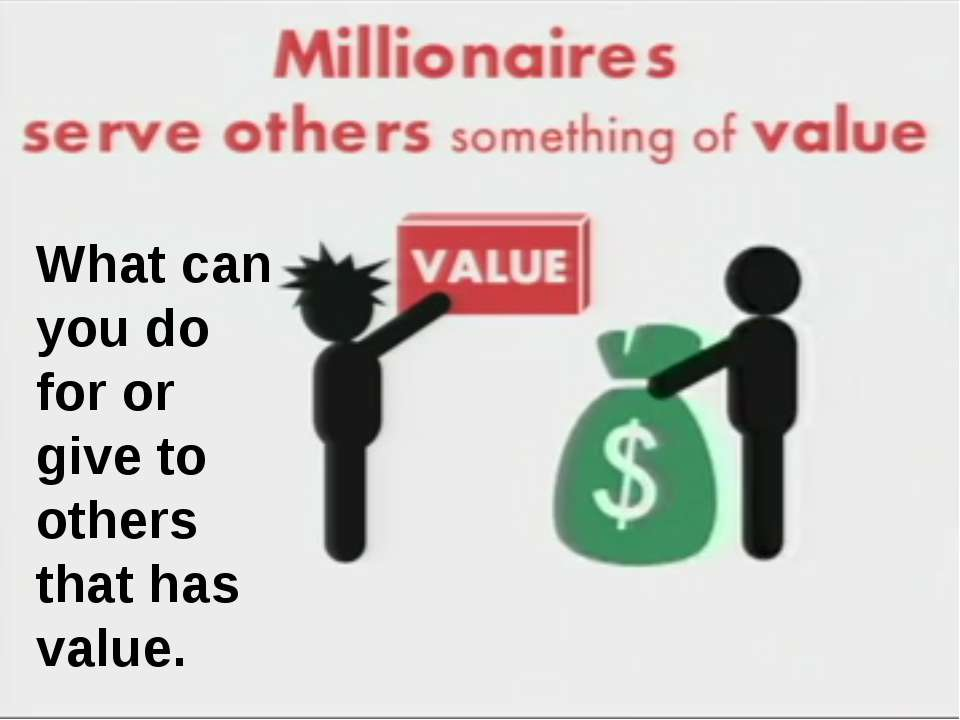 What can you do for or give to others that has value. What can you do for or ...