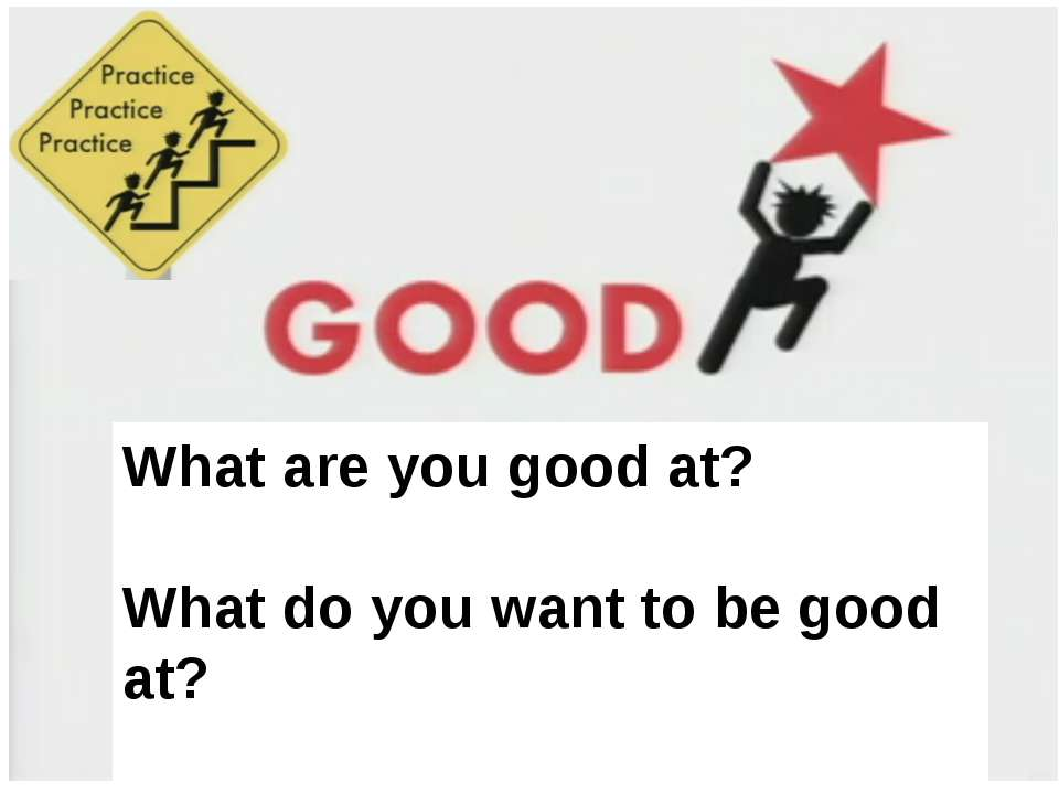 What are you good at? What do you want to be good at? What are you good at? W...