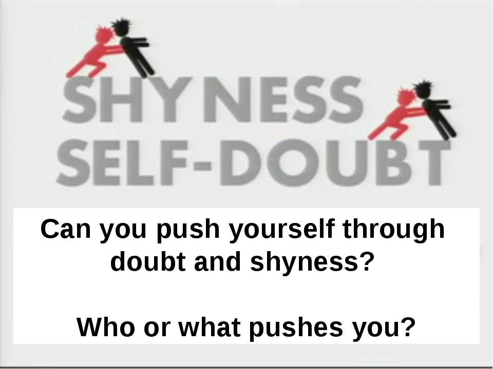 Can you push yourself through doubt and shyness? Who or what pushes you? Can ...