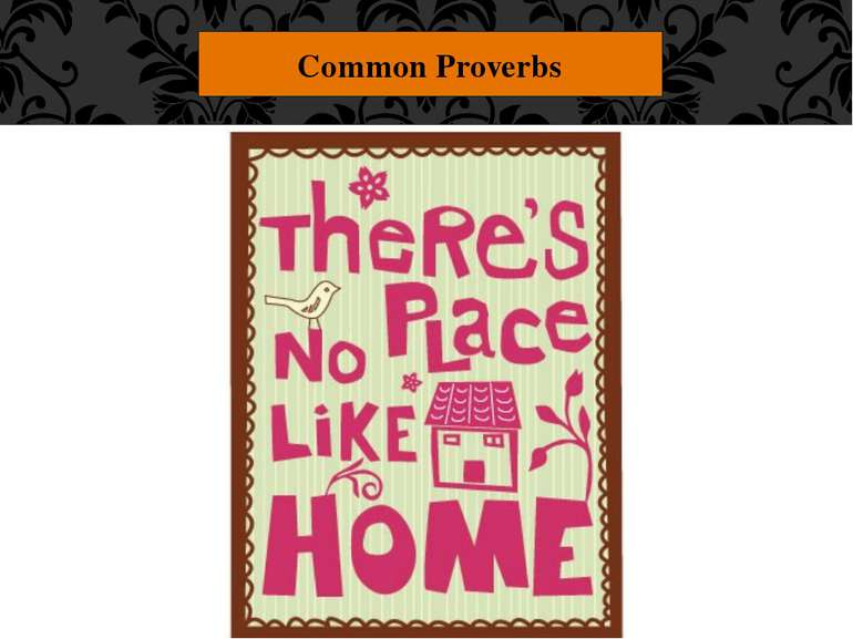 "Common Proverbs ""There's no place like home."" Your own home is the most comfo..."