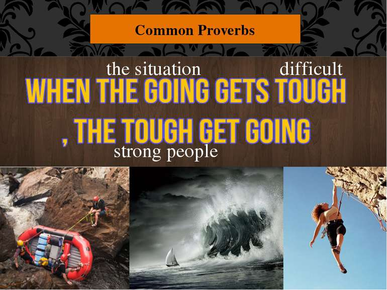 "Common Proverbs difficult strong people the situation ""When the going gets to..."