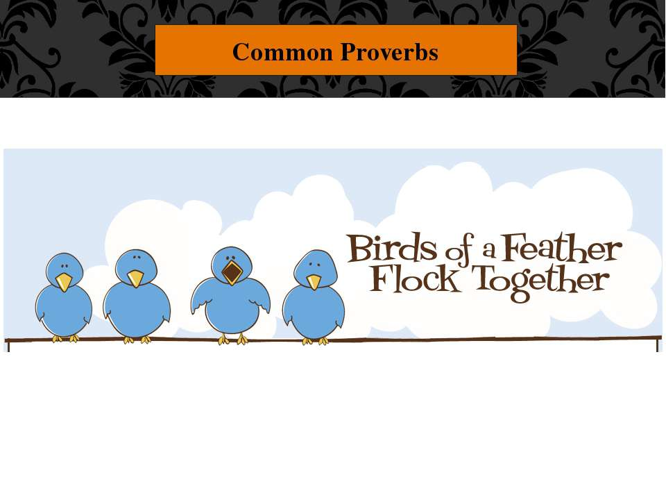 "Common Proverbs ""Birds of a feather flock together."" People like to spend tim..."