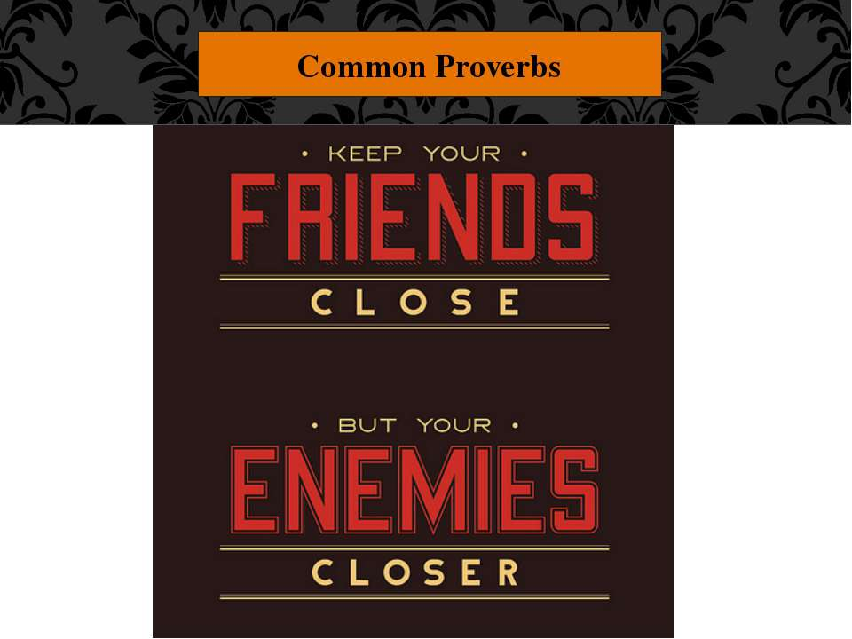 "Common Proverbs ""Keep your friends close and your enemies closer."" If you hav..."