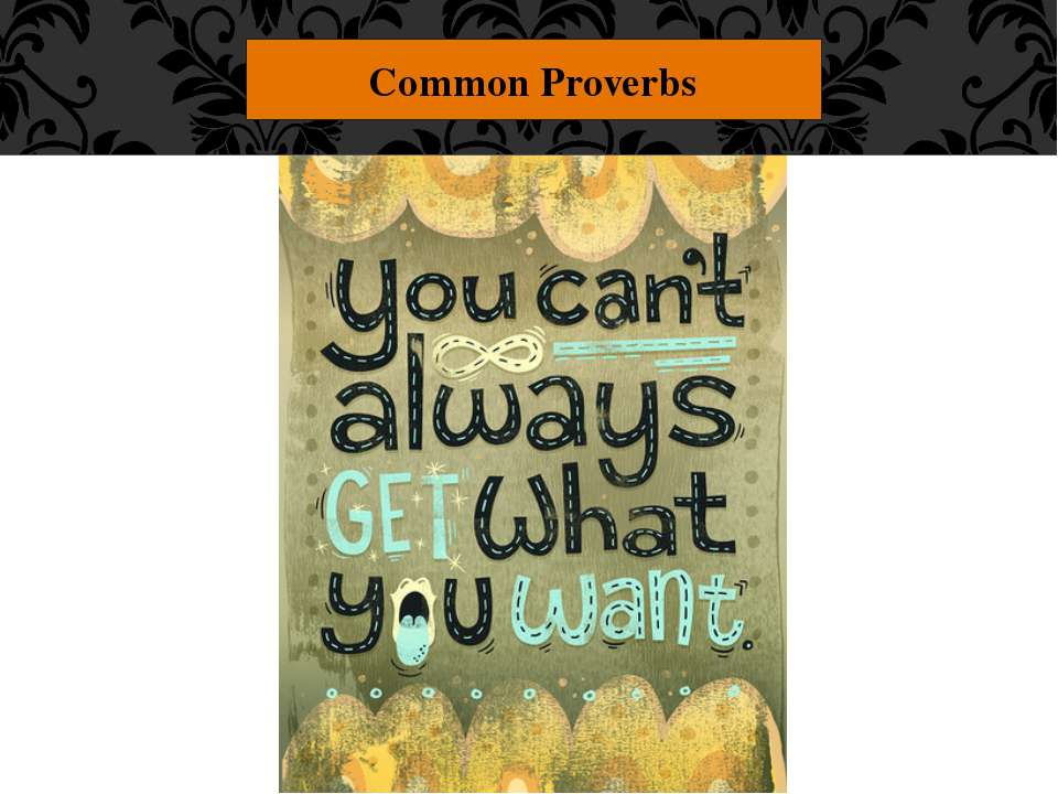 "Common Proverbs ""You can't always get what you want."" Don't whine and complai..."