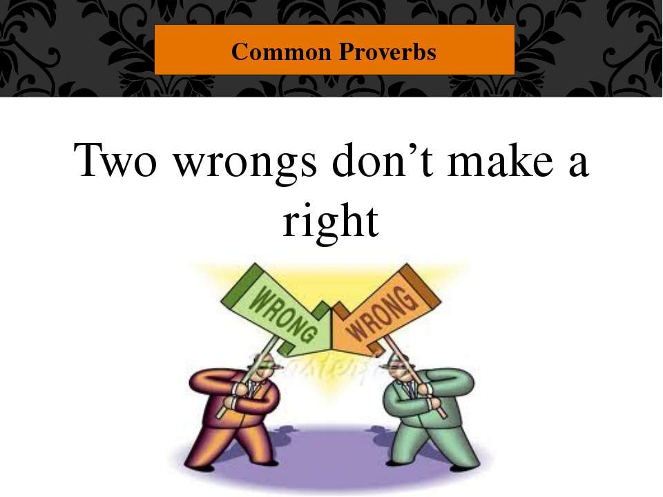 "Two wrongs don't make a right Common Proverbs ""Two wrongs don't make a right...."