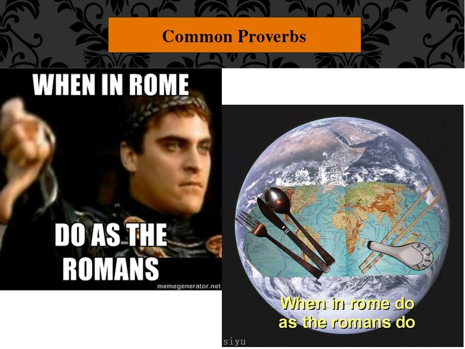 "Common Proverbs ""When in Rome, do as the Romans."" Act the way that the people..."