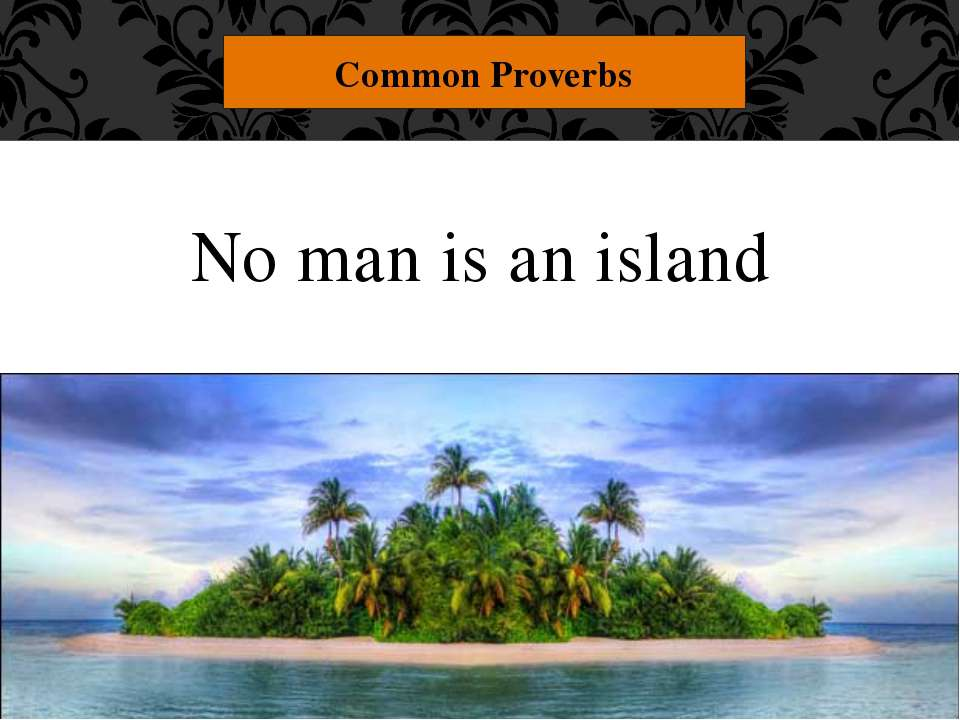 "No man is an island Common Proverbs ""No man is an island."" You can't live com..."