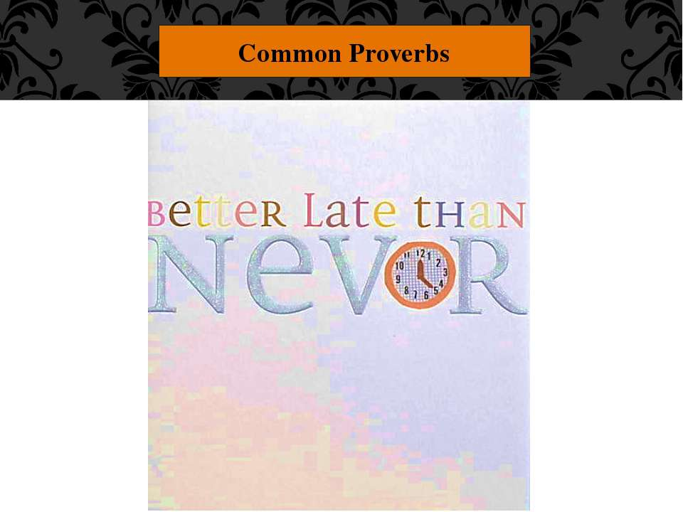 "Common Proverbs ""Better late than never."" This one's clear, too."