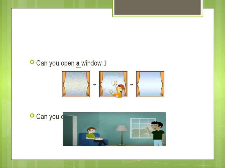 Can you open a window? Can you open the window?