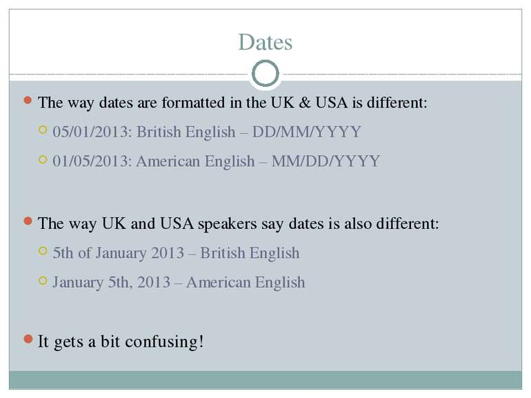 Dates The way dates are formatted in the UK & USA is different: 05/01/2013: B...