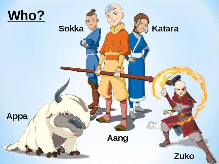 Who? Aang Sokka Katara Appa Zuko