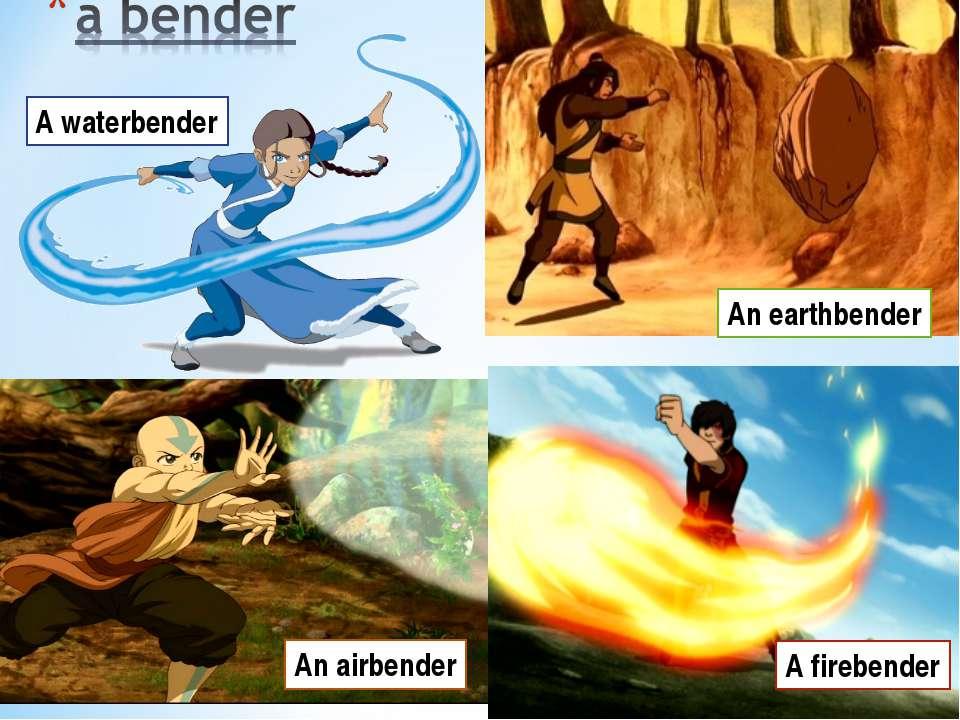 A waterbender A firebender An earthbender An airbender