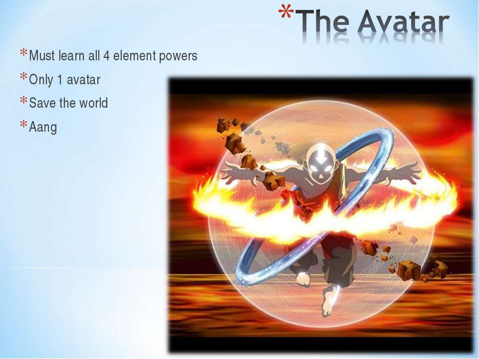 Must learn all 4 element powers Only 1 avatar Save the world Aang