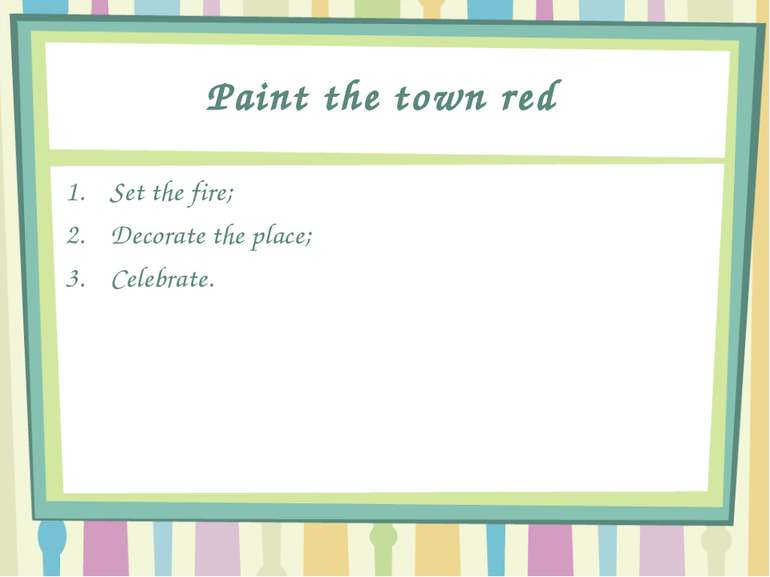 Paint the town red Set the fire; Decorate the place; Celebrate.