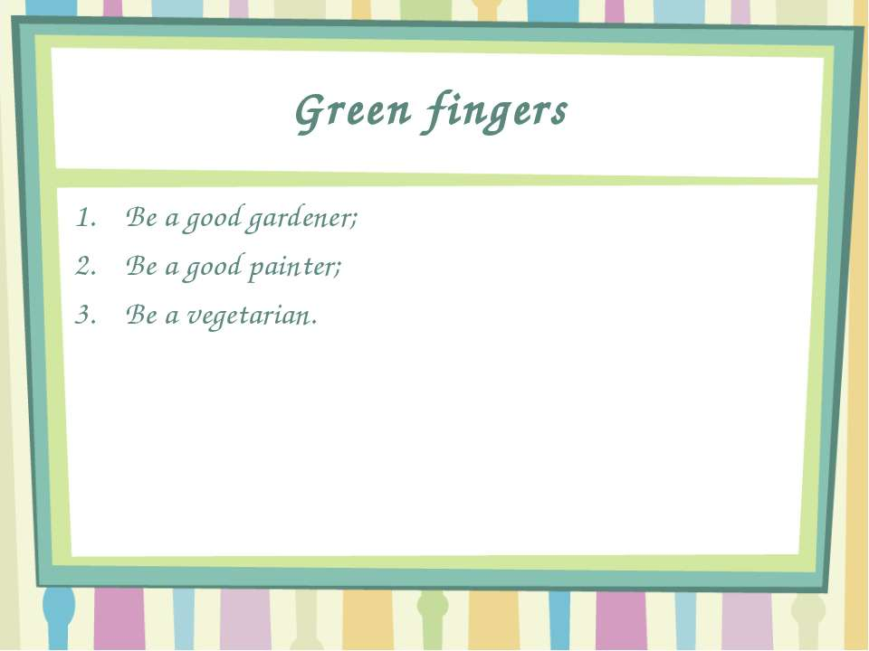 Green fingers Be a good gardener; Be a good painter; Be a vegetarian.