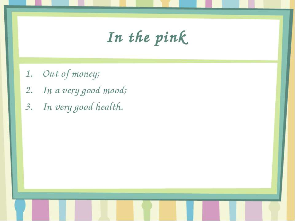 In the pink Out of money; In a very good mood; In very good health.