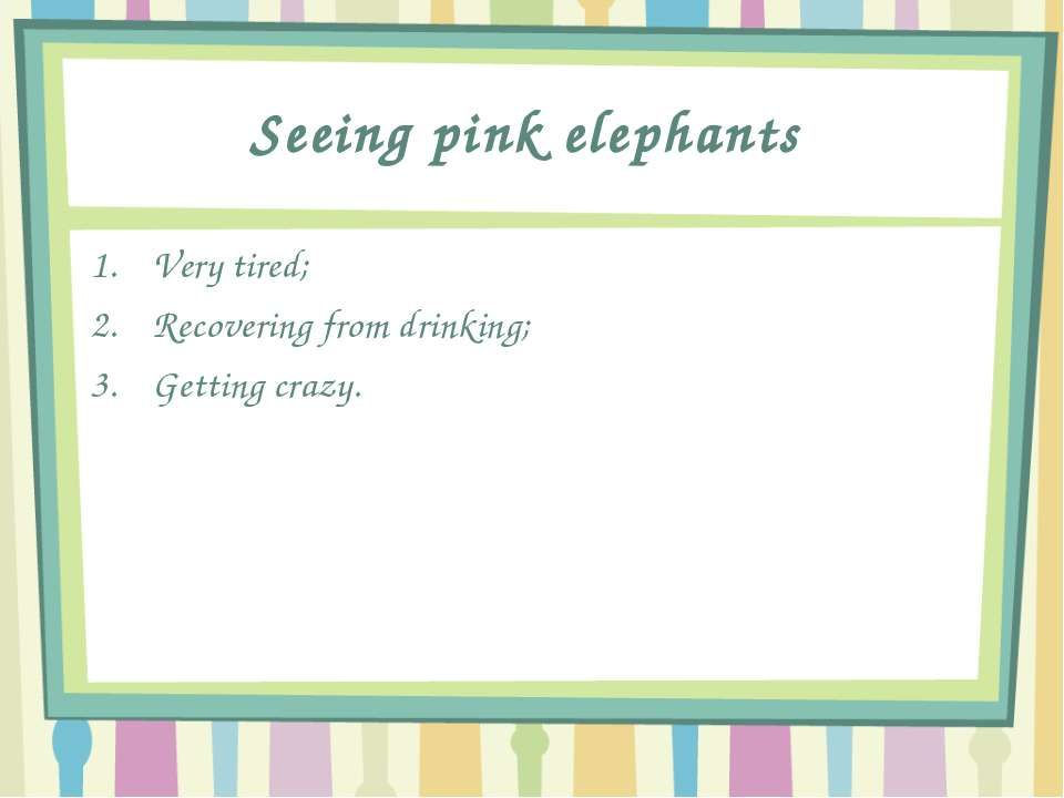 Seeing pink elephants Very tired; Recovering from drinking; Getting crazy.