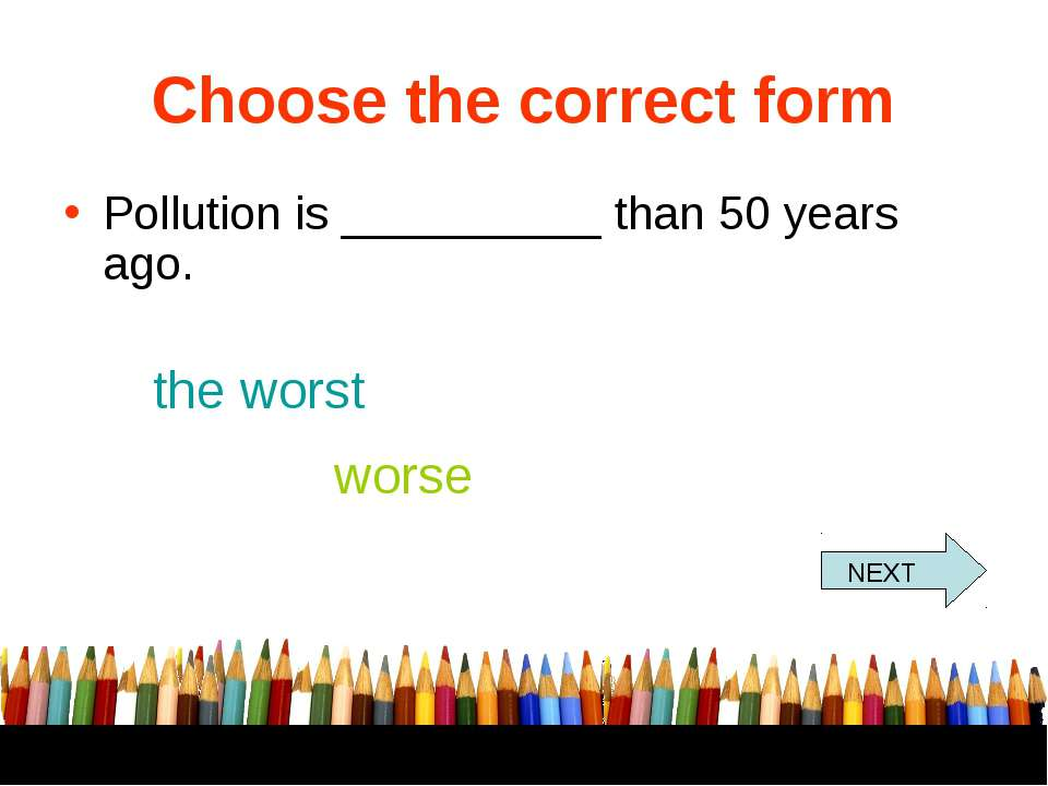 Choose the correct form Pollution is __________ than 50 years ago. the worst ...