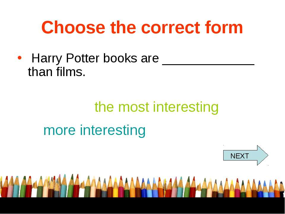 Choose the correct form Harry Potter books are _____________ than films. the ...