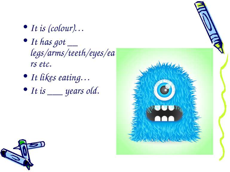 It is (colour)… It has got __ legs/arms/teeth/eyes/ears etc. It likes eating…...