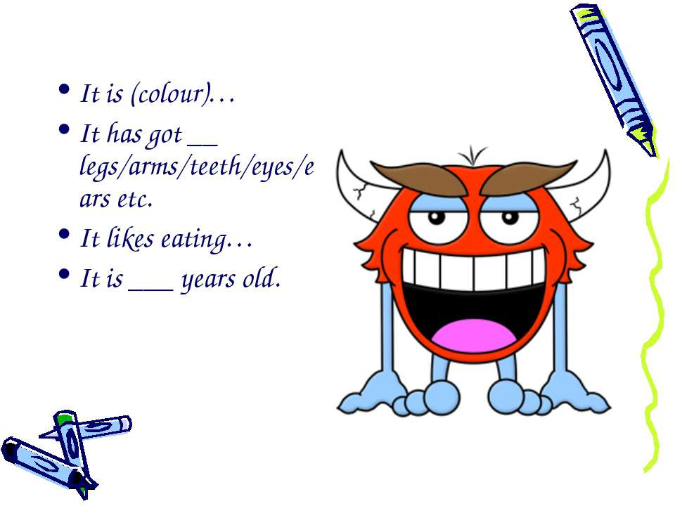 It is (colour)… It has got __ legs/arms/teeth/eyes/ears etc. It likes eating…...