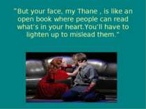 """But your face, my Thane , is like an open book where people can read what's ..."