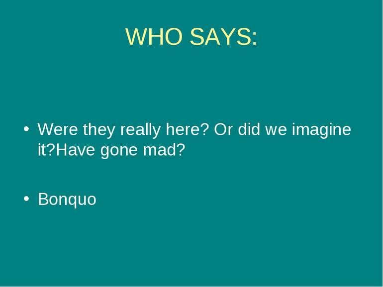 WHO SAYS: Were they really here? Or did we imagine it?Have gone mad? Bonquo