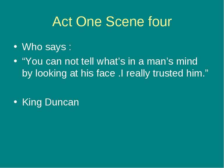 "Act One Scene four Who says : ""You can not tell what's in a man's mind by loo..."