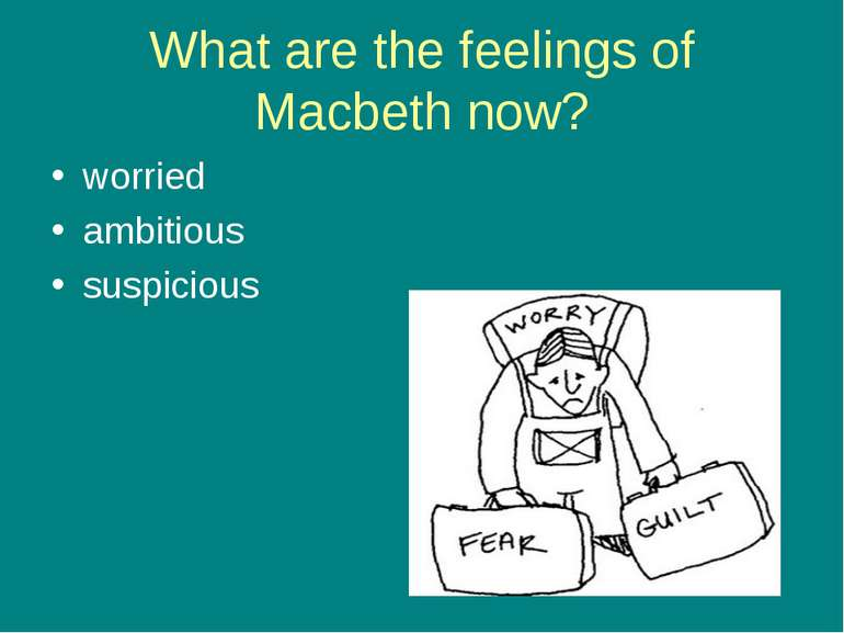 What are the feelings of Macbeth now? worried ambitious suspicious