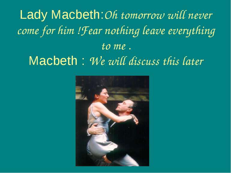 Lady Macbeth:Oh tomorrow will never come for him !Fear nothing leave everythi...