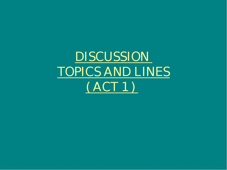 DISCUSSION TOPICS AND LINES ( ACT 1 )