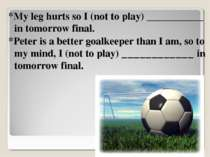 *My leg hurts so I (not to play) ___________ in tomorrow final. *Peter is a b...
