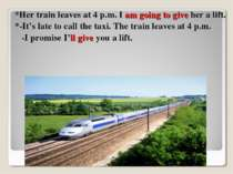 *Her train leaves at 4 p.m. I am going to give her a lift. *-It's late to cal...