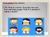 *I am going to be a doctor. *- My Mom is a doctor. Everyday she saves lives a...