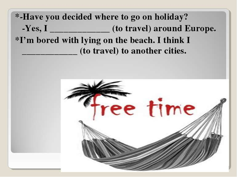 *-Have you decided where to go on holiday? -Yes, I _____________ (to travel) ...