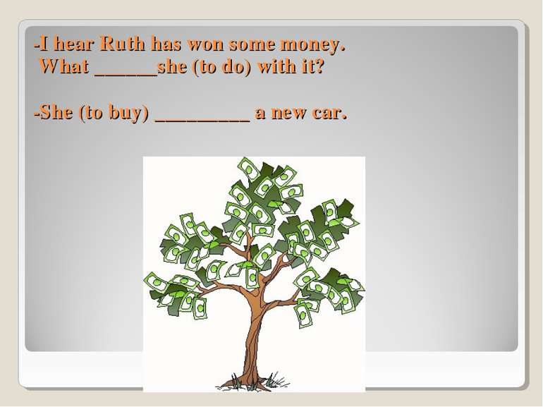 -I hear Ruth has won some money. What ______she (to do) with it? -She (to buy...