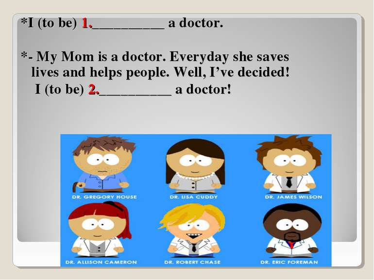 *I (to be) 1.__________ a doctor. *- My Mom is a doctor. Everyday she saves l...