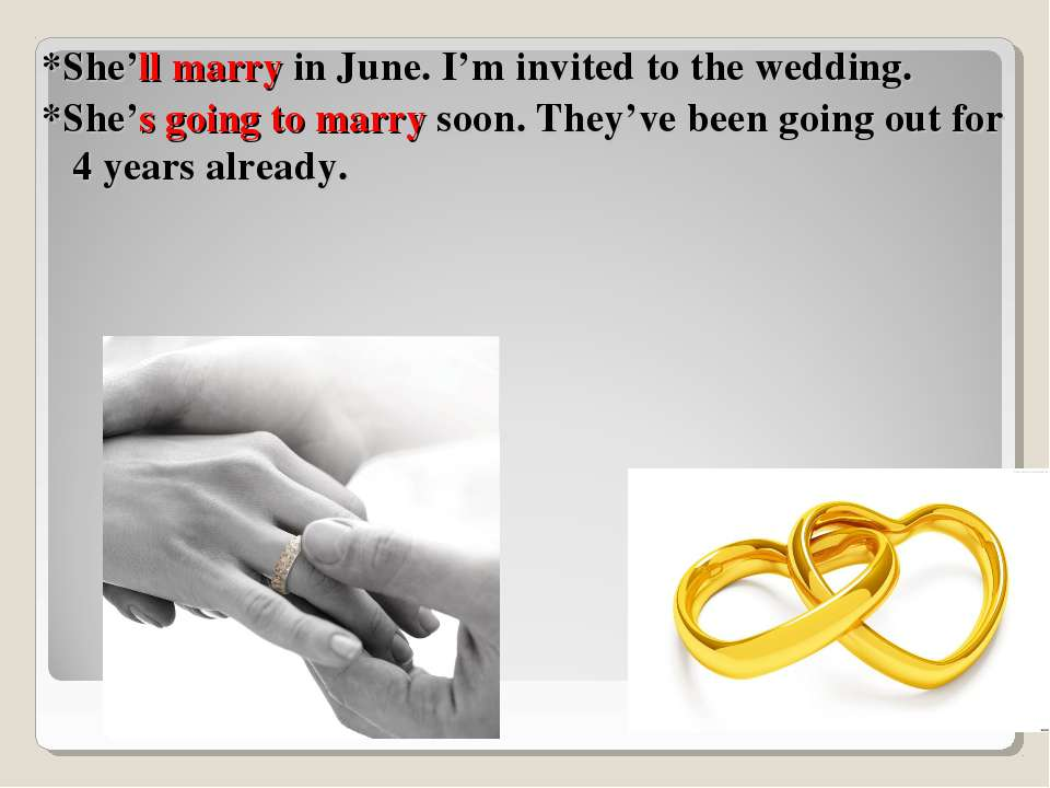*She'll marry in June. I'm invited to the wedding. *She's going to marry soon...