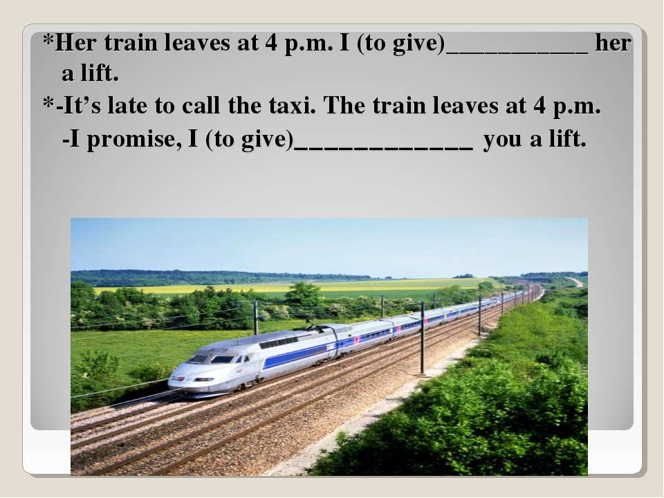 *Her train leaves at 4 p.m. I (to give)___________ her a lift. *-It's late to...