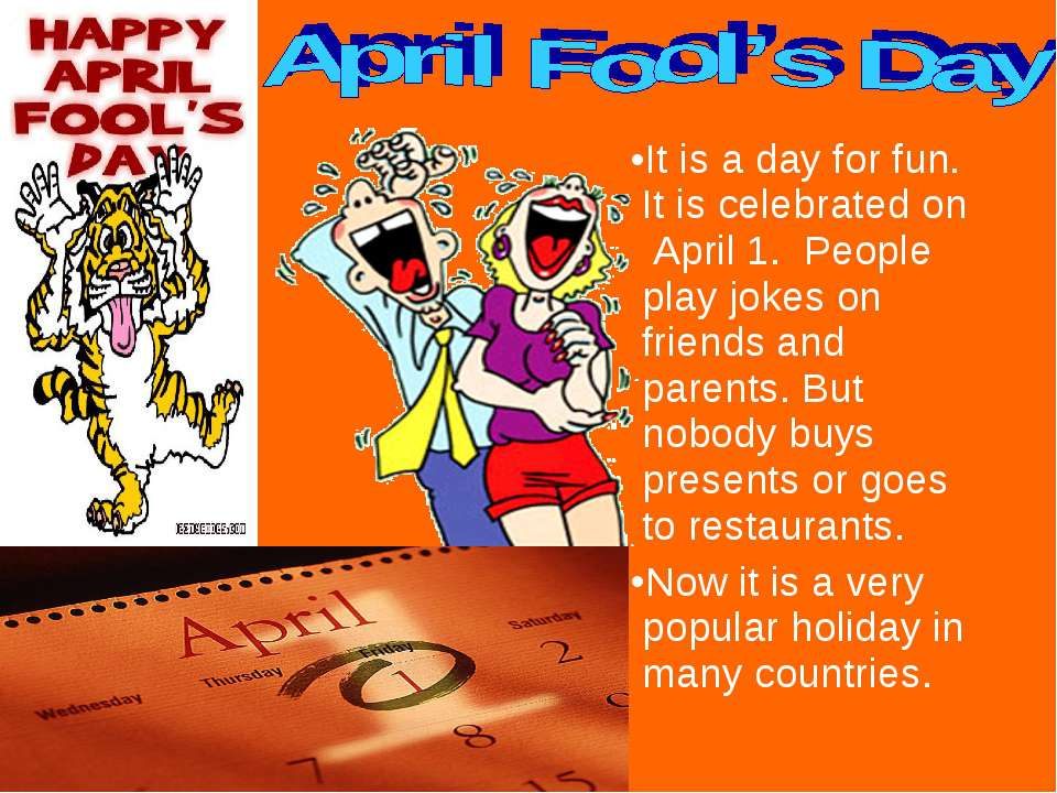 It is a day for fun. It is celebrated on April 1. People play jokes on friend...