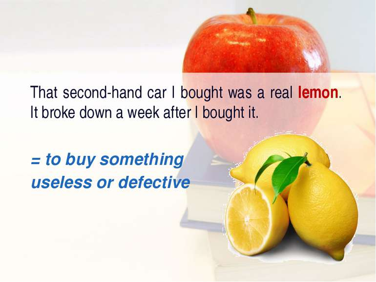 That second-hand car I bought was a real lemon. It broke down a week after I ...