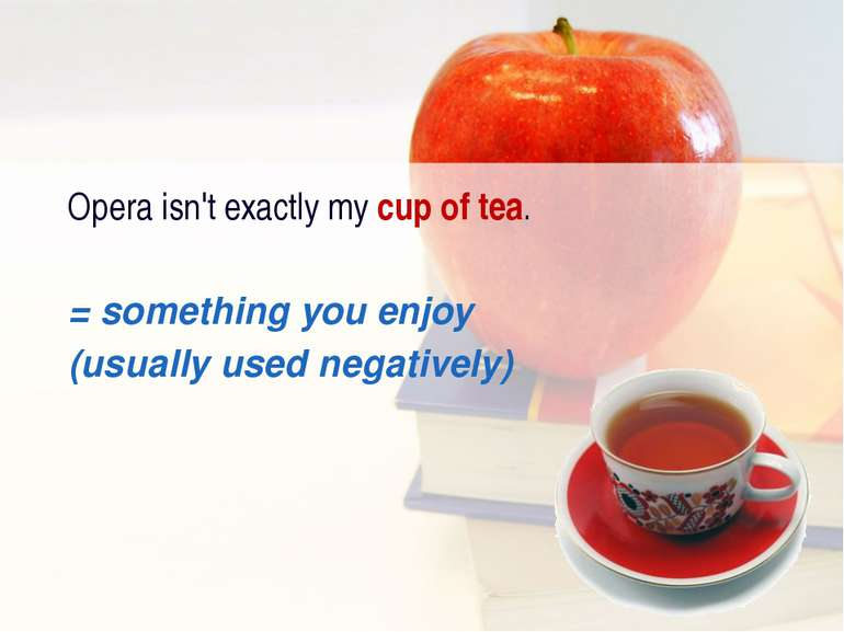Opera isn't exactly my cup of tea. = something you enjoy (usually used negati...