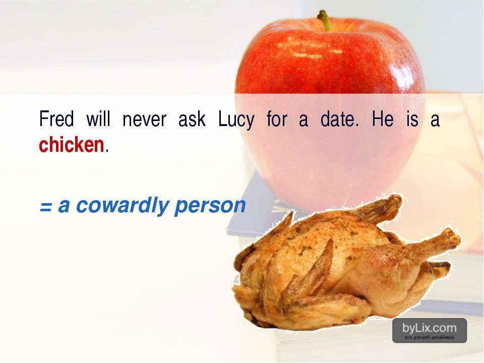 Fred will never ask Lucy for a date. He is a chicken. = a cowardly person