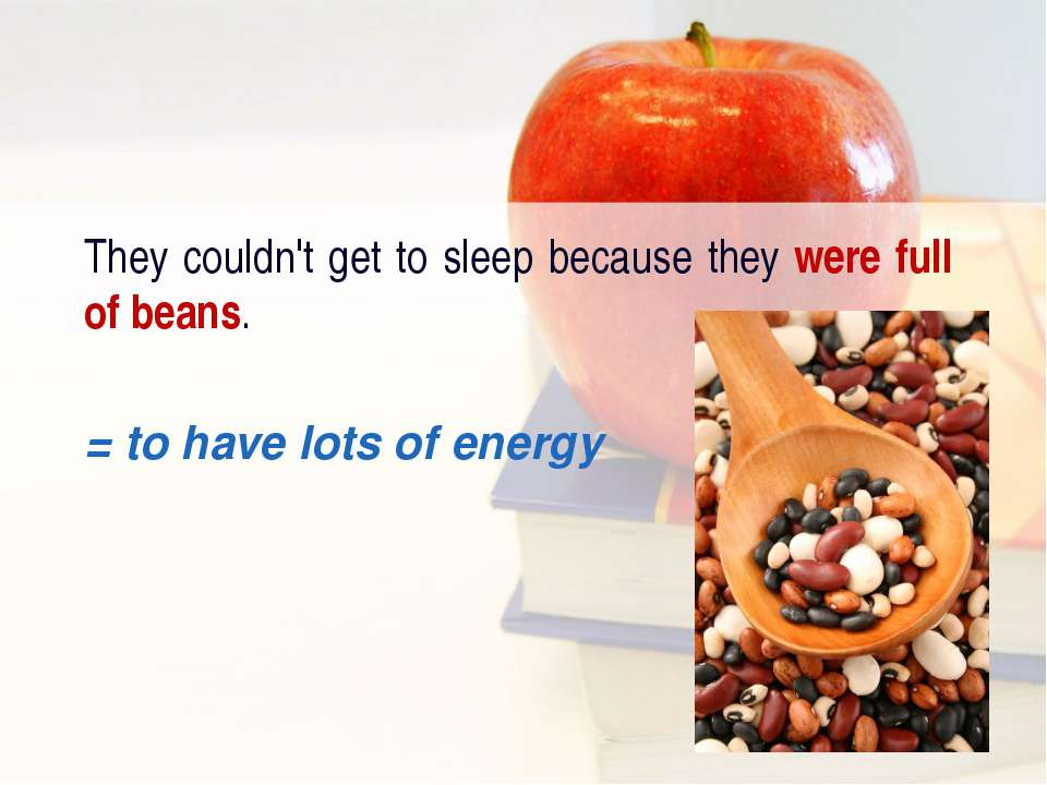 They couldn't get to sleep because they were full of beans. = to have lots of...