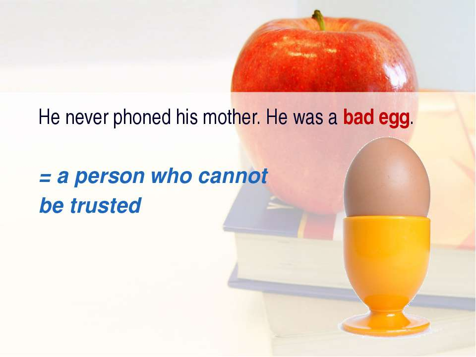 He never phoned his mother. He was a bad egg. = а person who cannot be trusted
